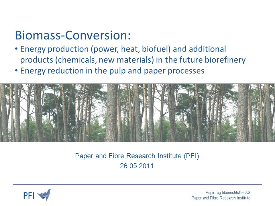 Papir- og fiberinstituttet AS Paper and Fibre Research Institute Paper and Fibre Research Institute (PFI) 26.05.2011 Biomass-Conversion: Energy production (power, heat, biofuel) and additional products (chemicals, new materials) in the future biorefinery Energy reduction in the pulp and paper processes