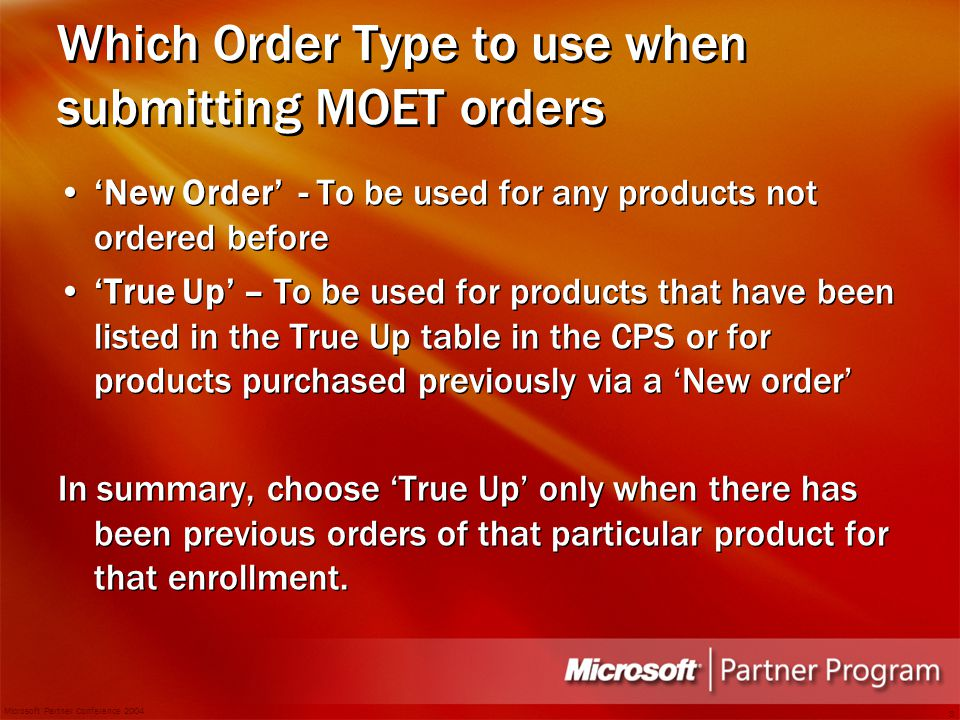 Microsoft Partner Conference 2004 3 Which Order Type to use when submitting MOET orders 'New Order' - To be used for any products not ordered before 'True Up' – To be used for products that have been listed in the True Up table in the CPS or for products purchased previously via a 'New order' In summary, choose 'True Up' only when there has been previous orders of that particular product for that enrollment.