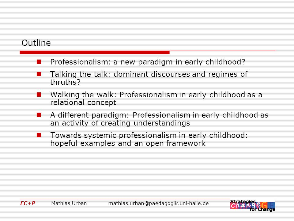 EC+P Mathias Urbanmathias.urban@paedagogik.uni-halle.de Towards systemic professionalism in early childhood: hopeful examples and an open framework Three cornerstones for a systemic and critically-ecologic professionalism  A shift of perspectives, from the individual practitioner (who has to be professionalised, in order to apply and deliver) towards reciprocal relationships between the various actors at the different layers of the system.