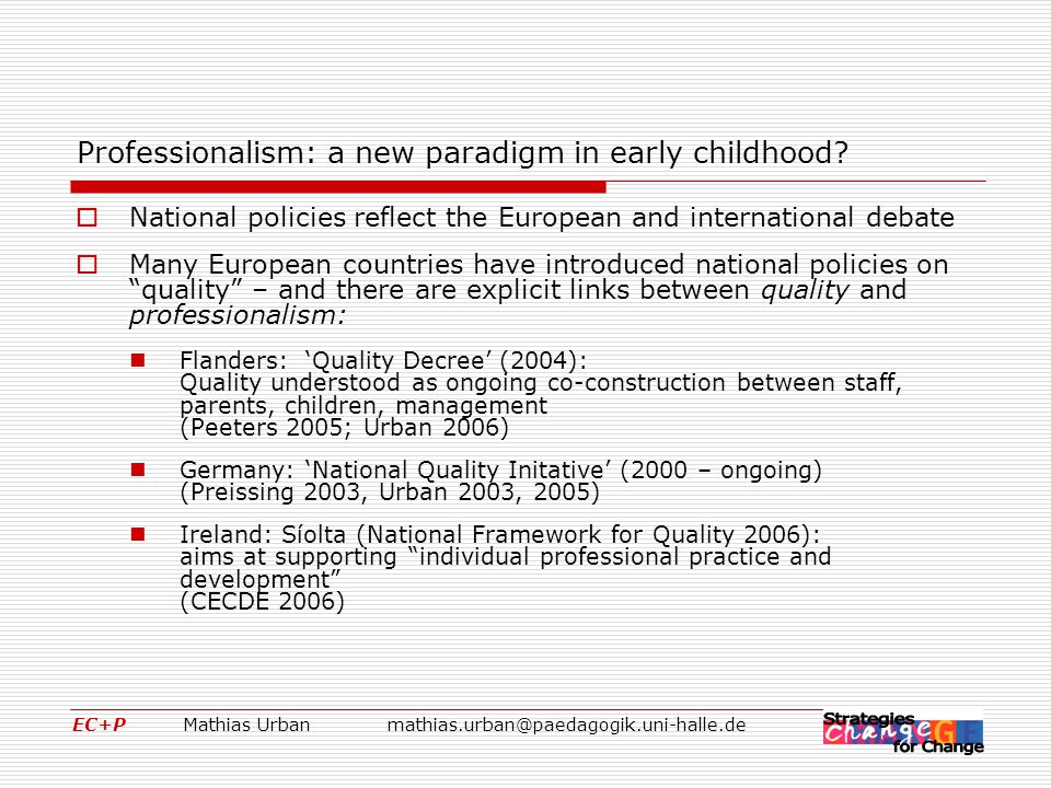 EC+P Mathias Urbanmathias.urban@paedagogik.uni-halle.de Walking the walk: Professionalism in early childhood as a relational concept We all are equally immigrants into the new era. (Margaret Mead, 1978)  The conceptual shift from acquisition of knowledge to an active, co-constructivist making of experiences appears to uncontested today – at least in our understanding of children's learning.