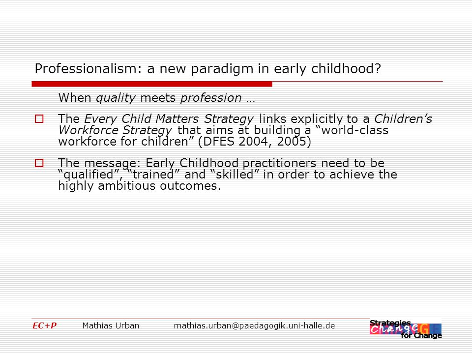 EC+P Mathias Urbanmathias.urban@paedagogik.uni-halle.de A different paradigm: Professionalism in early childhood as an activity of creating understandings  Challenges (threats) for the researcher:  The counterpart of respect for the autonomous other is the recognition of the researcher's own ways of understanding and knowing – and the historically and culturally conditioned biases that have shaped them: One's own hermeneutical situation (Hans-Georg Gadamer)  To listen to others different from ourselves we must remain open and that means parts of our interpretative forestructure is rendered at risk.
