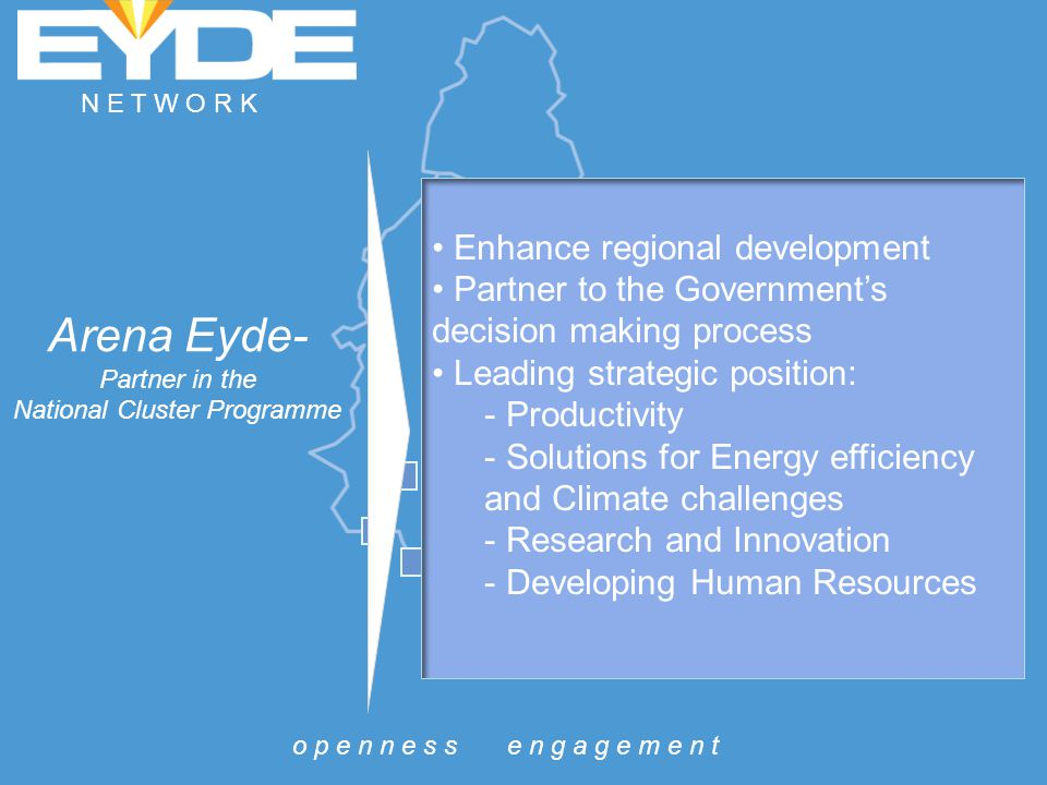 Arena Eyde- Partner in the National Cluster Programme Enhance regional development Partner to the Government's decision making process Leading strategic position: - Productivity - Solutions for Energy efficiency and Climate challenges - Research and Innovation - Developing Human Resources o p e n n e s s e n g a g e m e n t N E T W O R K