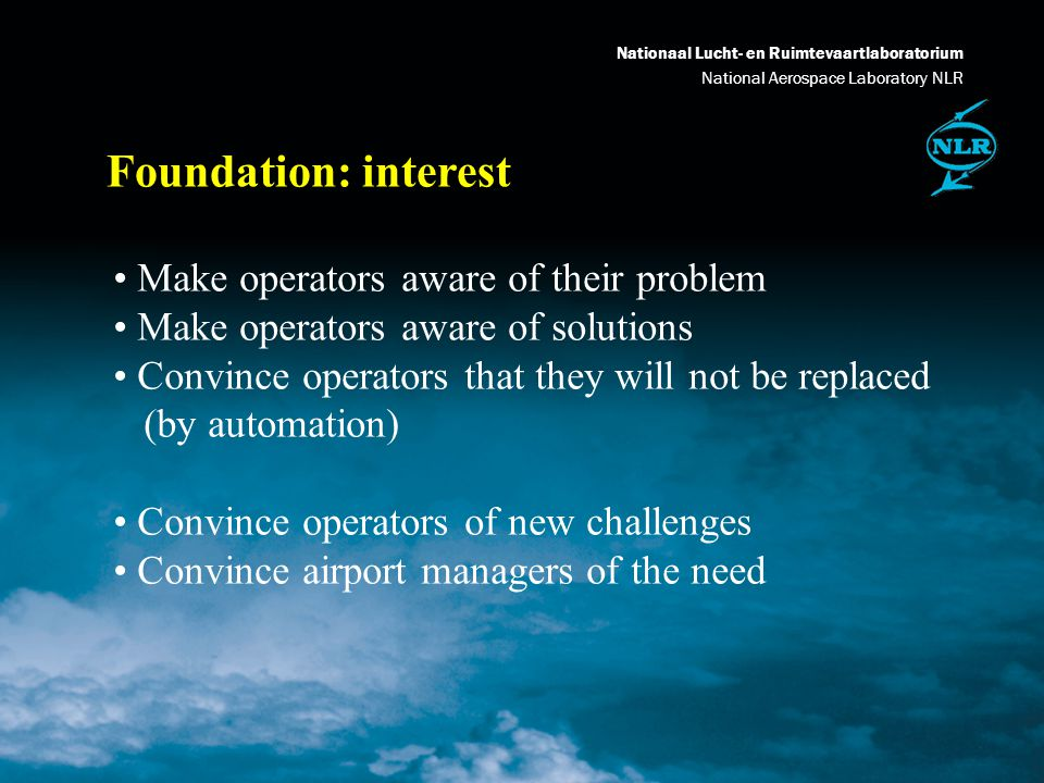 Nationaal Lucht- en Ruimtevaartlaboratorium National Aerospace Laboratory NLR Foundation: finances Contributions from research (NLR itself) Contributions from subsidiary projects (EC) Contributions from Eurocontrol Where is industry to subsidise this work?