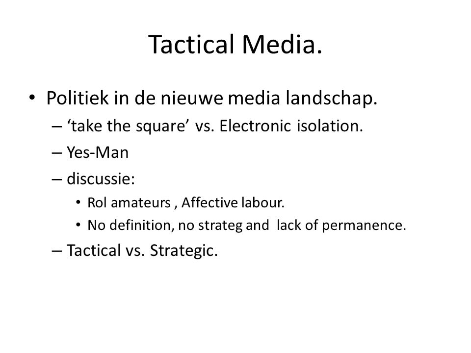 Tactical Media. Politiek in de nieuwe media landschap. – 'take the square' vs. Electronic isolation. – Yes-Man – discussie: Rol amateurs, Affective la