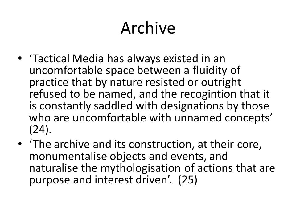 Archive 'Tactical Media has always existed in an uncomfortable space between a fluidity of practice that by nature resisted or outright refused to be named, and the recogintion that it is constantly saddled with designations by those who are uncomfortable with unnamed concepts' (24).