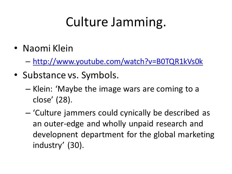 Culture Jamming. Naomi Klein – http://www.youtube.com/watch?v=B0TQR1kVs0k http://www.youtube.com/watch?v=B0TQR1kVs0k Substance vs. Symbols. – Klein: '
