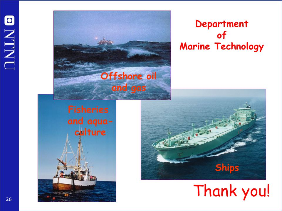 26 Ships Fisheries and aqua- culture Offshore oil and gas Department of Marine Technology Thank you!