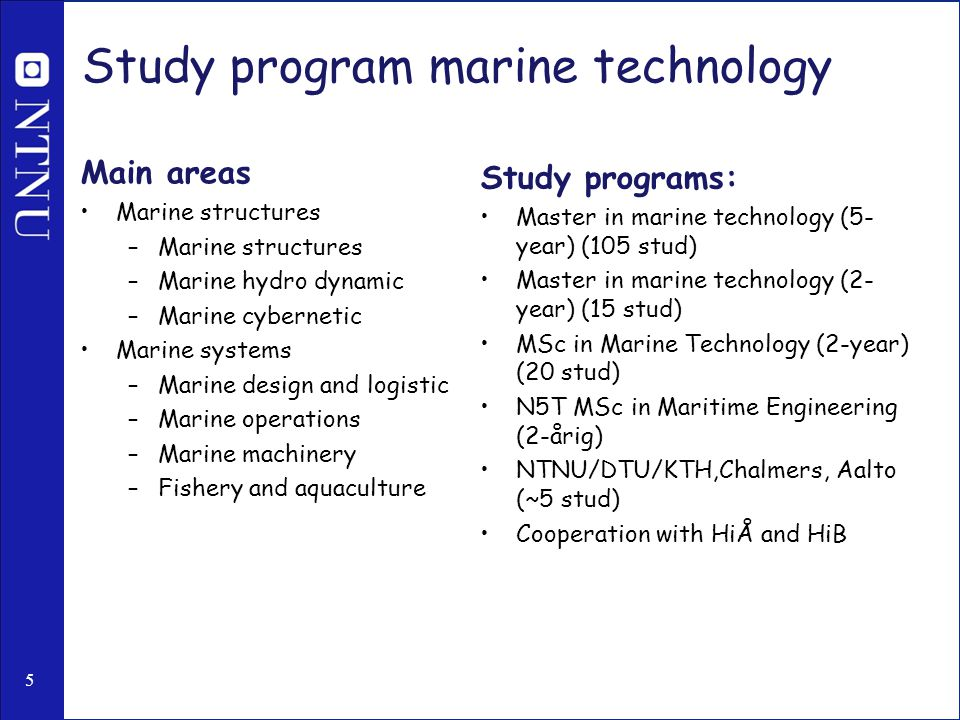 5 Study program marine technology Main areas Marine structures –Marine structures –Marine hydro dynamic –Marine cybernetic Marine systems –Marine design and logistic –Marine operations –Marine machinery –Fishery and aquaculture Study programs: Master in marine technology (5- year) (105 stud) Master in marine technology (2- year) (15 stud) MSc in Marine Technology (2-year) (20 stud) N5T MSc in Maritime Engineering (2-årig) NTNU/DTU/KTH,Chalmers, Aalto (~5 stud) Cooperation with HiÅ and HiB