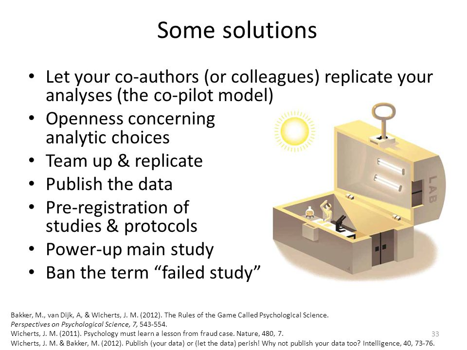 Some solutions Let your co-authors (or colleagues) replicate your analyses (the co-pilot model) Openness concerning analytic choices Team up & replicate Publish the data Pre-registration of studies & protocols Power-up main study Ban the term failed study 33 Bakker, M., van Dijk, A, & Wicherts, J.