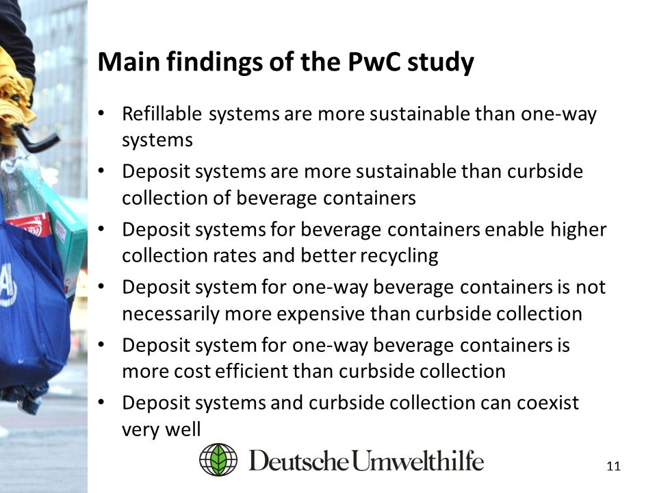 11 Main findings of the PwC study Refillable systems are more sustainable than one-way systems Deposit systems are more sustainable than curbside coll