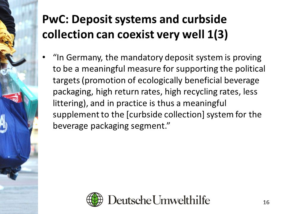 "16 PwC: Deposit systems and curbside collection can coexist very well 1(3) ""In Germany, the mandatory deposit system is proving to be a meaningful mea"