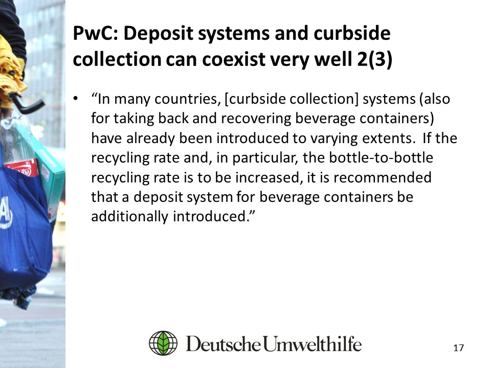 "17 PwC: Deposit systems and curbside collection can coexist very well 2(3) ""In many countries, [curbside collection] systems (also for taking back and"