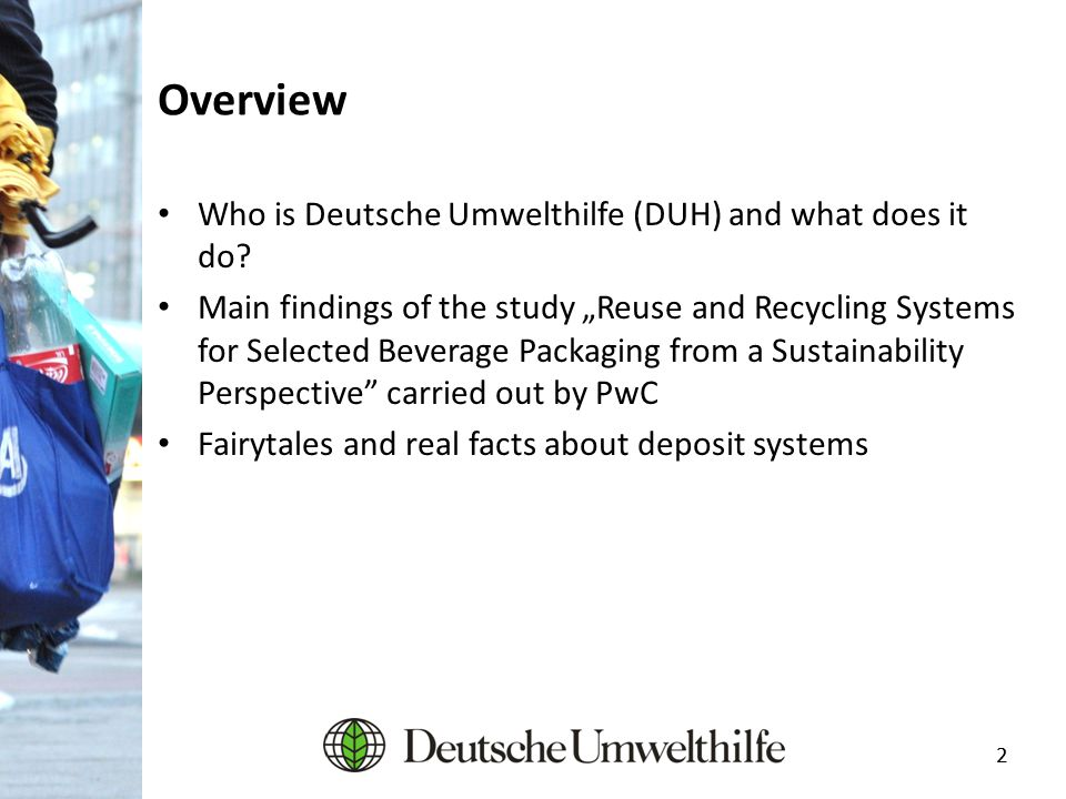 "22 Overview Who is Deutsche Umwelthilfe (DUH) and what does it do? Main findings of the study ""Reuse and Recycling Systems for Selected Beverage Packa"