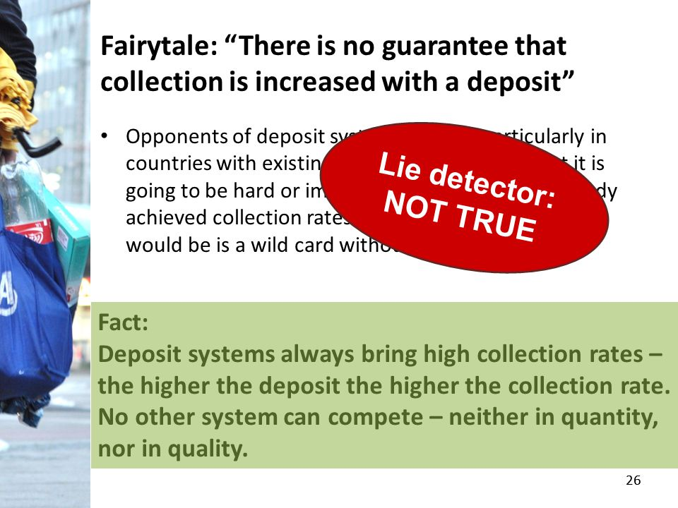 "26 Fairytale: ""There is no guarantee that collection is increased with a deposit"" Opponents of deposit systems argue – particularly in countries with"