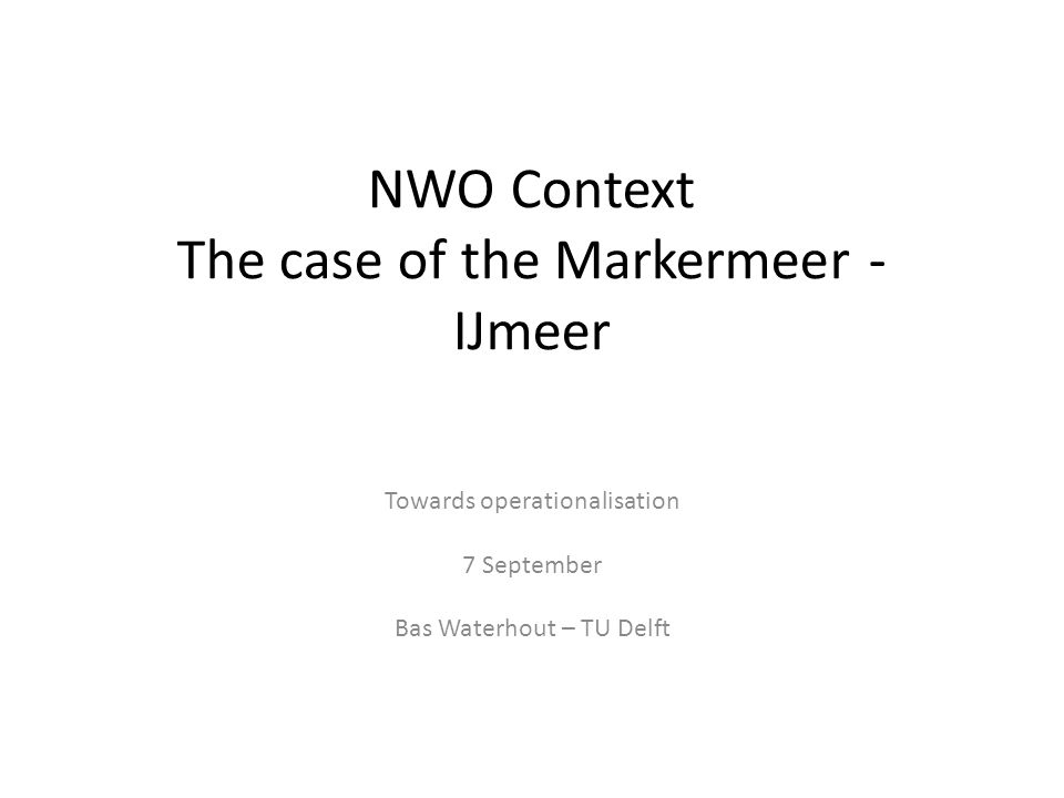 NWO Context The case of the Markermeer - IJmeer Towards operationalisation 7 September Bas Waterhout – TU Delft