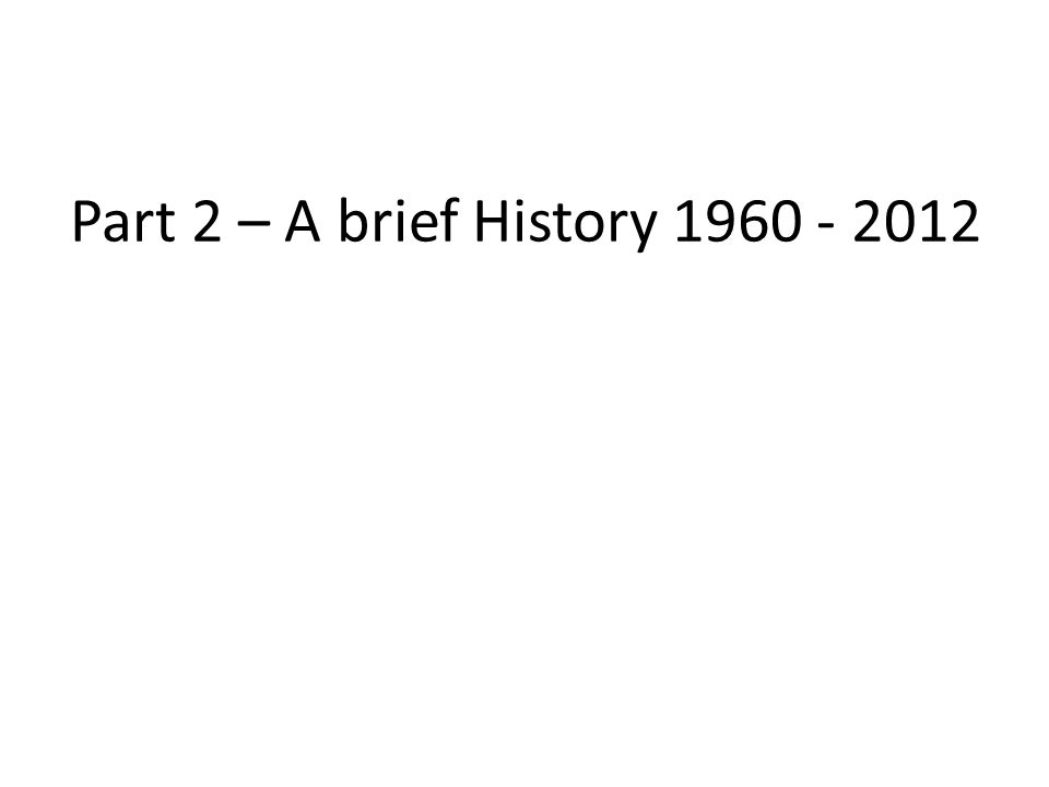 Part 2 – A brief History 1960 - 2012