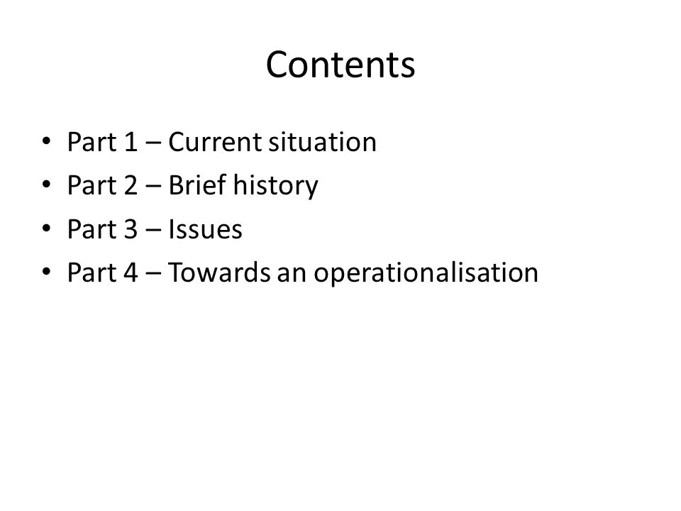 Contents Part 1 – Current situation Part 2 – Brief history Part 3 – Issues Part 4 – Towards an operationalisation