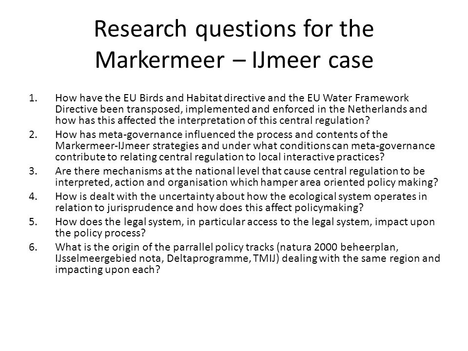 Research questions for the Markermeer – IJmeer case 1.How have the EU Birds and Habitat directive and the EU Water Framework Directive been transposed, implemented and enforced in the Netherlands and how has this affected the interpretation of this central regulation.