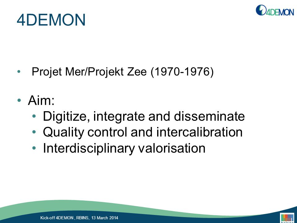 4DEMON Projet Mer/Projekt Zee (1970-1976) Aim: Digitize, integrate and disseminate Quality control and intercalibration Interdisciplinary valorisation