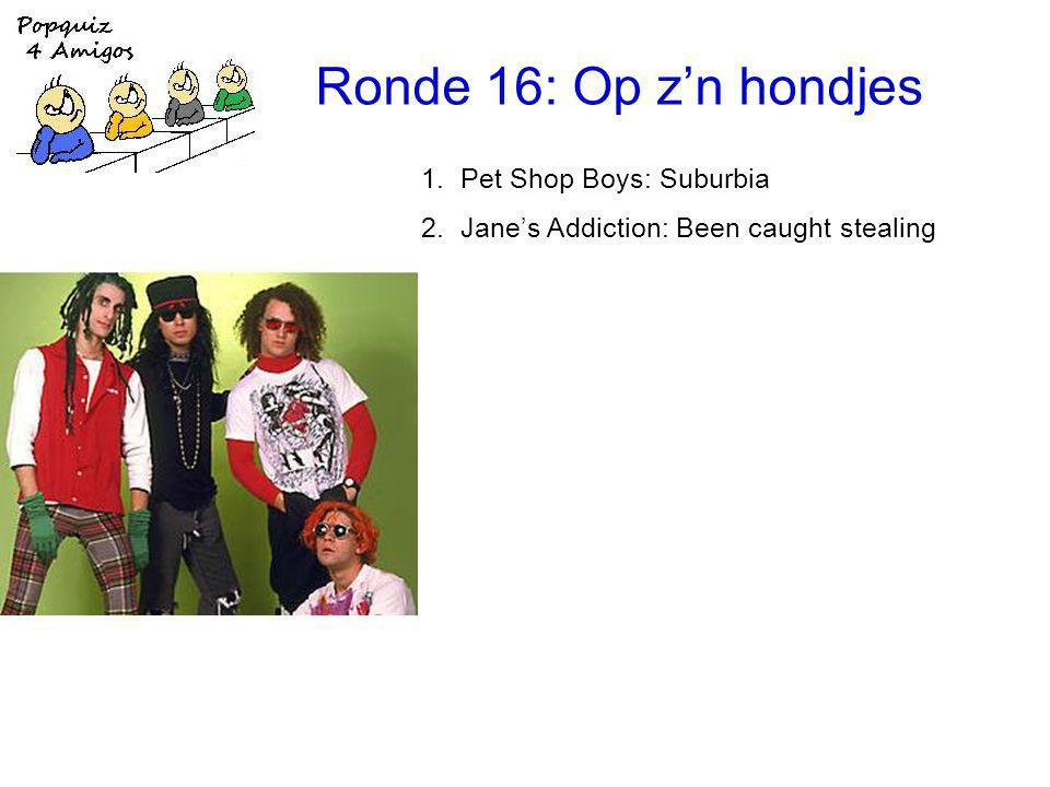 Ronde 16: Op z'n hondjes 1.Pet Shop Boys: Suburbia 2.Jane's Addiction: Been caught stealing