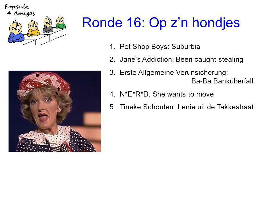 Ronde 16: Op z'n hondjes 1.Pet Shop Boys: Suburbia 2.Jane's Addiction: Been caught stealing 3.Erste Allgemeine Verunsicherung: Ba-Ba Banküberfall 4.N*