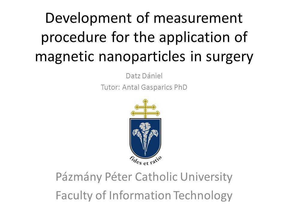 Development of measurement procedure for the application of magnetic nanoparticles in surgery Datz Dániel Tutor: Antal Gasparics PhD Pázmány Péter Catholic University Faculty of Information Technology