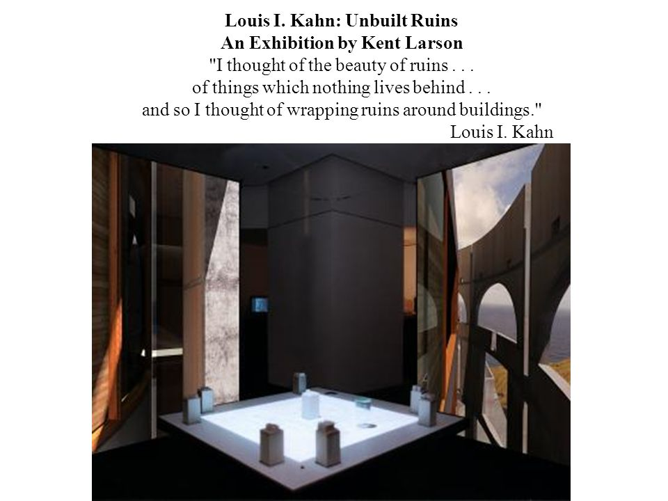 Louis I.Kahn: Unbuilt Ruins An Exhibition by Kent Larson I thought of the beauty of ruins...