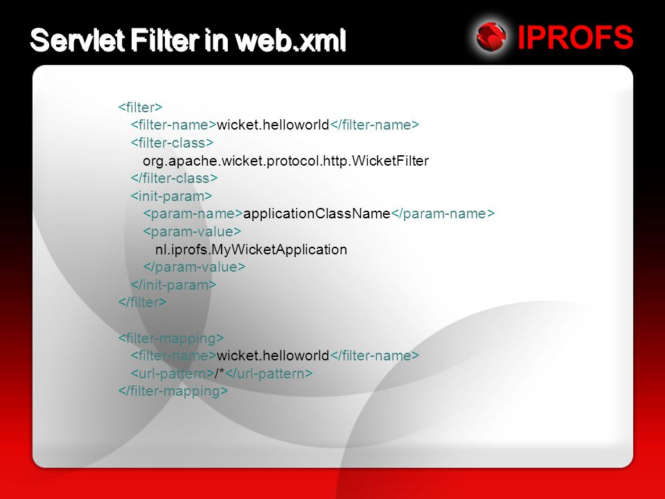 Servlet Filter in web.xml wicket.helloworld org.apache.wicket.protocol.http.WicketFilter applicationClassName nl.iprofs.MyWicketApplication wicket.helloworld /*
