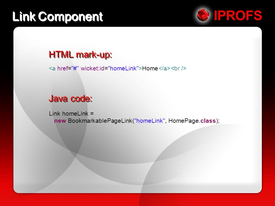Link Component HTML mark-up: Home Java code: Link homeLink = new BookmarkablePageLink( homeLink , HomePage.class);