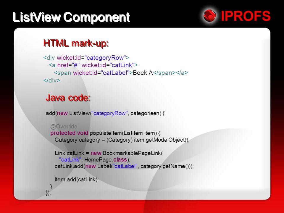 ListView Component HTML mark-up: Boek A Java code: add(new ListView( categoryRow , categorieen) { @Override protected void populateItem(ListItem item) { Category category = (Category) item.getModelObject(); Link catLink = new BookmarkablePageLink( catLink , HomePage.class); catLink.add(new Label( catLabel , category.getName())); item.add(catLink); } });