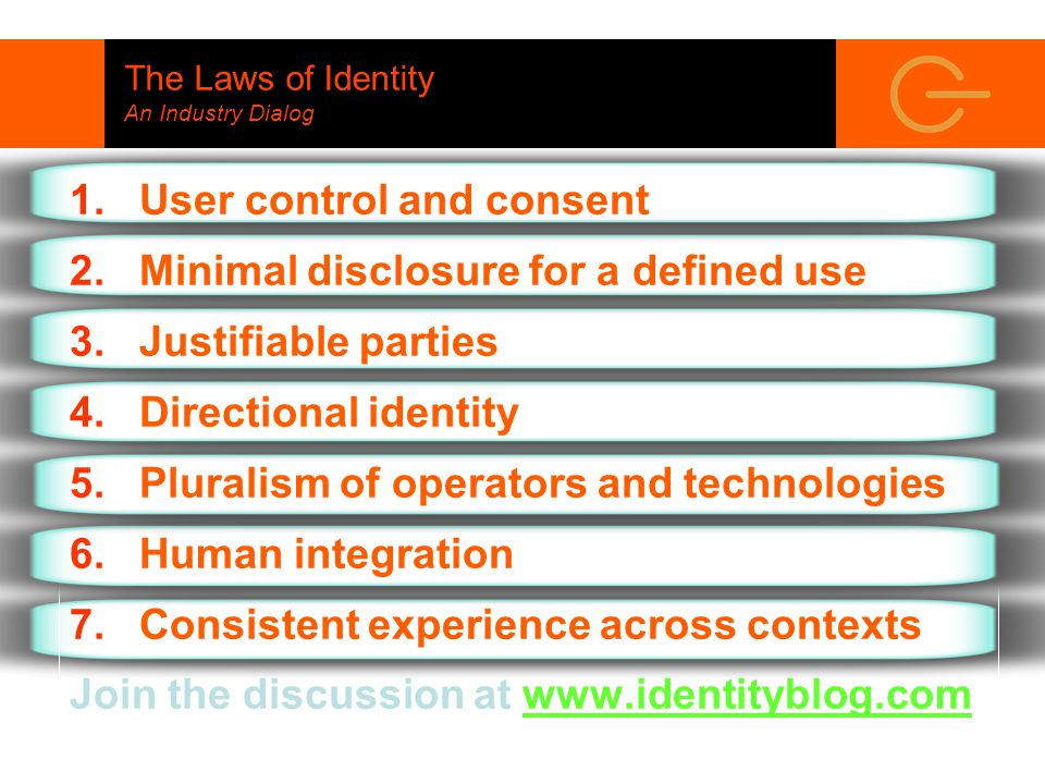 The Laws of Identity An Industry Dialog 1.User control and consent 2.Minimal disclosure for a defined use 3.Justifiable parties 4.Directional identity 5.Pluralism of operators and technologies 6.Human integration 7.Consistent experience across contexts Join the discussion at www.identityblog.com