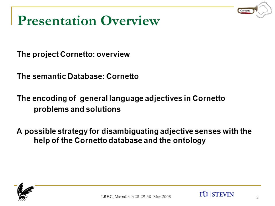 LREC, Marrakech 28-29-30 May 2008 2 Presentation Overview The project Cornetto: overview The semantic Database: Cornetto The encoding of general language adjectives in Cornetto problems and solutions A possible strategy for disambiguating adjective senses with the help of the Cornetto database and the ontology