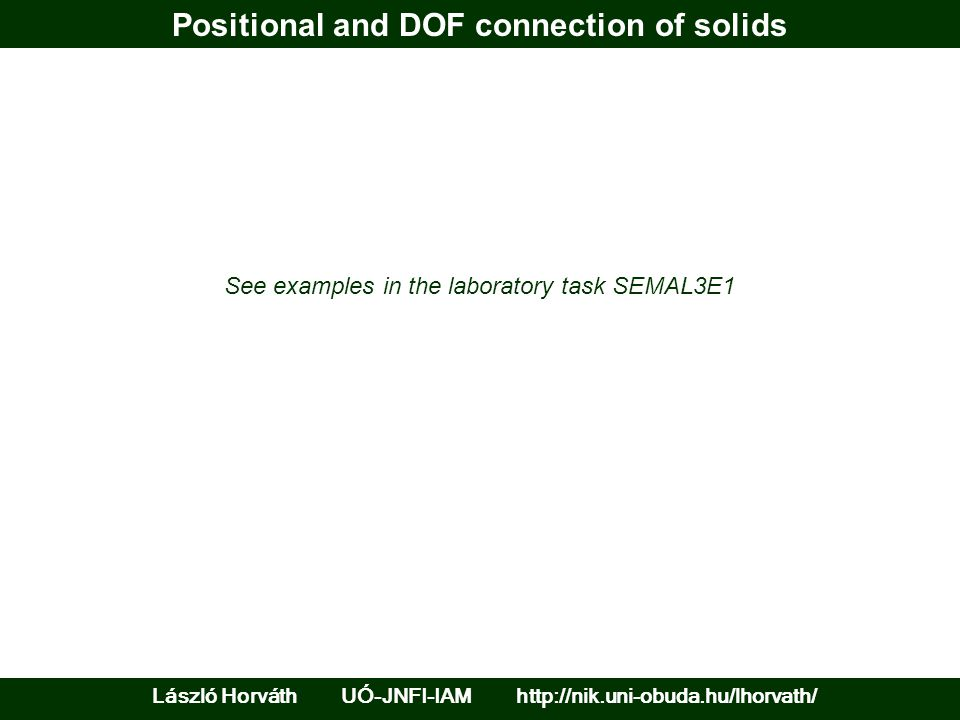 Positional and DOF connection of solids László Horváth UÓ-JNFI-IAM http://nik.uni-obuda.hu/lhorvath/ See examples in the laboratory task SEMAL3E1