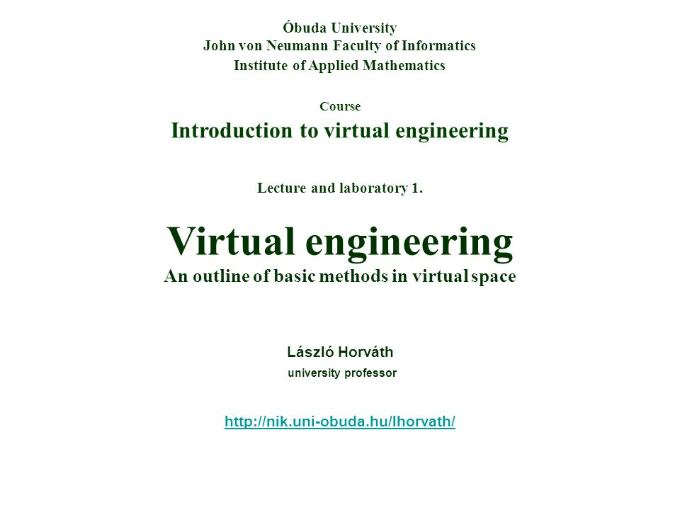 Course Introduction to virtual engineering Óbuda University John von Neumann Faculty of Informatics Institute of Applied Mathematics Lecture and laboratory 1.