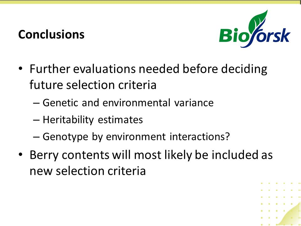 Conclusions Further evaluations needed before deciding future selection criteria – Genetic and environmental variance – Heritability estimates – Genot