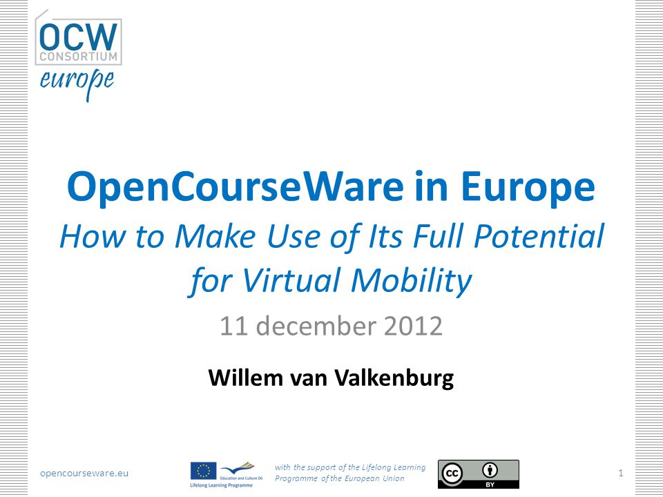 opencourseware.eu with the support of the Lifelong Learning Programme of the European Union 1 OpenCourseWare in Europe How to Make Use of Its Full Potential for Virtual Mobility 11 december 2012 Willem van Valkenburg