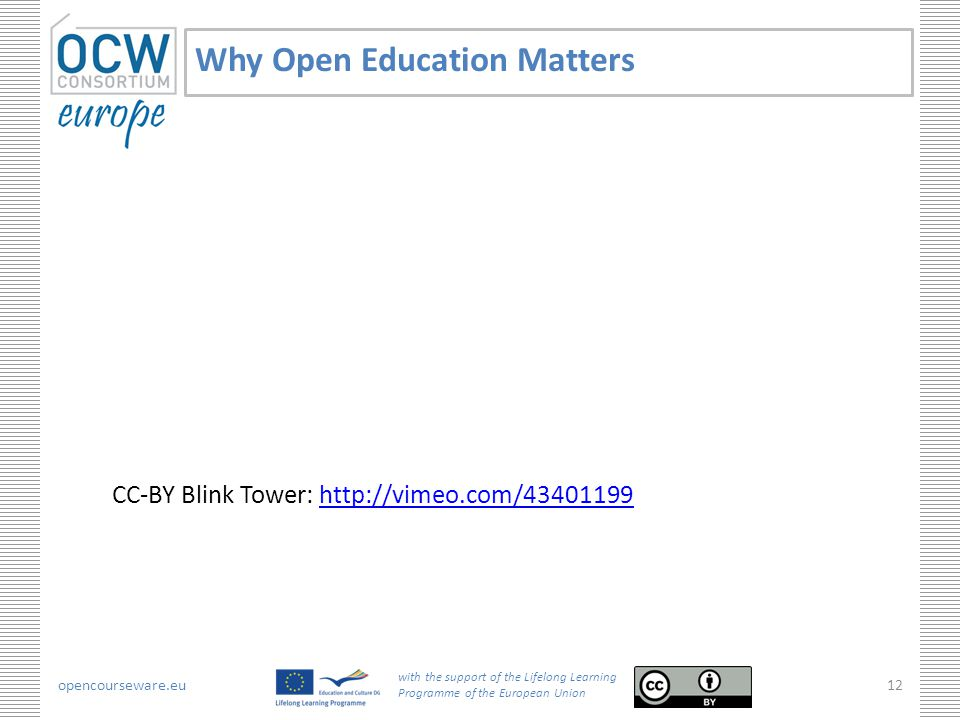 opencourseware.eu with the support of the Lifelong Learning Programme of the European Union 12 Why Open Education Matters CC-BY Blink Tower: http://vimeo.com/43401199http://vimeo.com/43401199