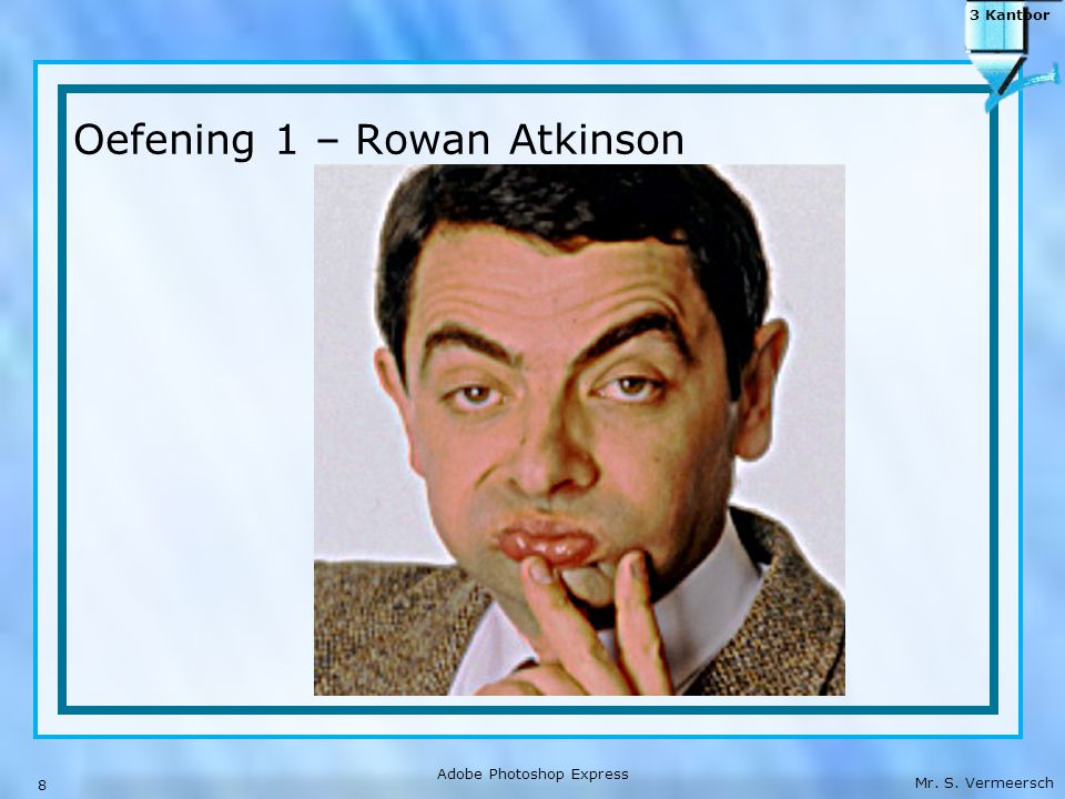 Mr. S. Vermeersch 3 Kantoor Oefening 1 – Rowan Atkinson 8 Adobe Photoshop Express