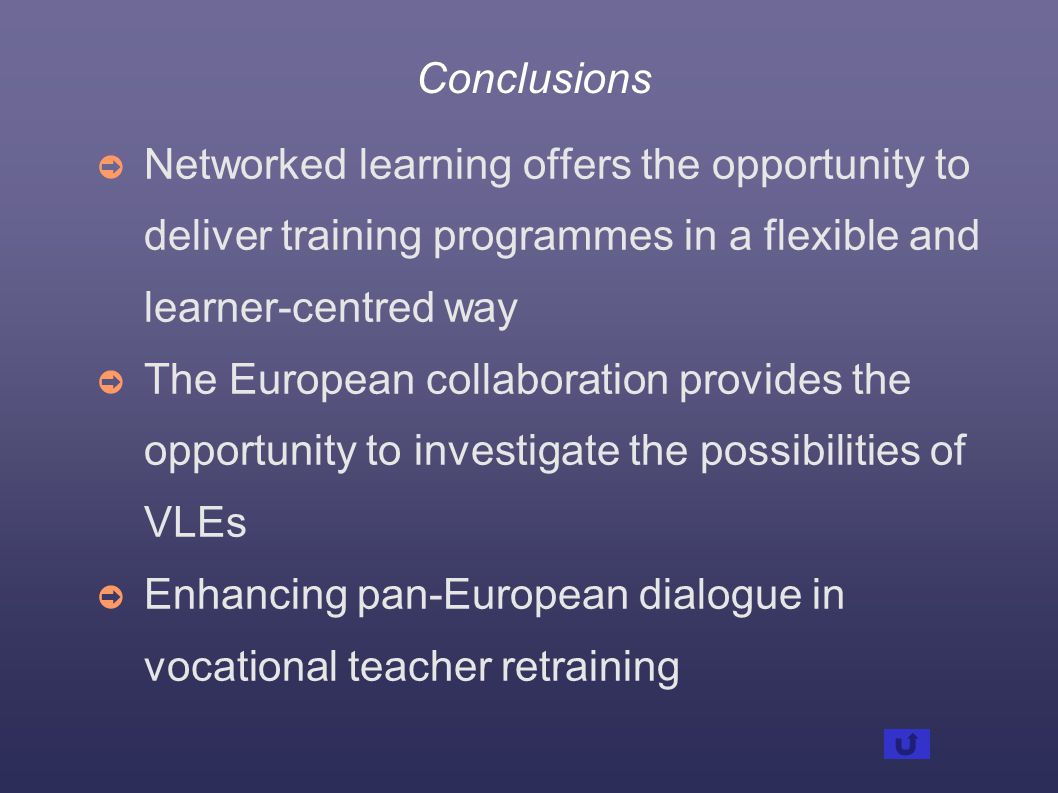 Conclusions ➲ Networked learning offers the opportunity to deliver training programmes in a flexible and learner-centred way ➲ The European collaboration provides the opportunity to investigate the possibilities of VLEs ➲ Enhancing pan-European dialogue in vocational teacher retraining