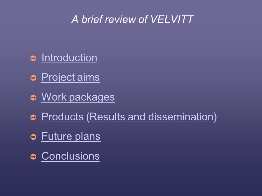 A brief review of VELVITT ➲ Introduction Introduction ➲ Project aims Project aims ➲ Work packages Work packages ➲ Products (Results and dissemination) Products (Results and dissemination) ➲ Future plans Future plans ➲ Conclusions Conclusions