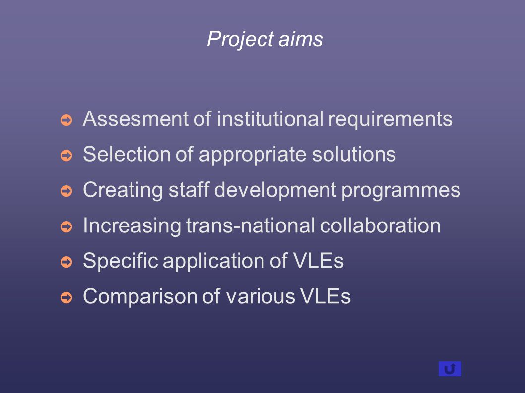 Project aims ➲ Assesment of institutional requirements ➲ Selection of appropriate solutions ➲ Creating staff development programmes ➲ Increasing trans-national collaboration ➲ Specific application of VLEs ➲ Comparison of various VLEs