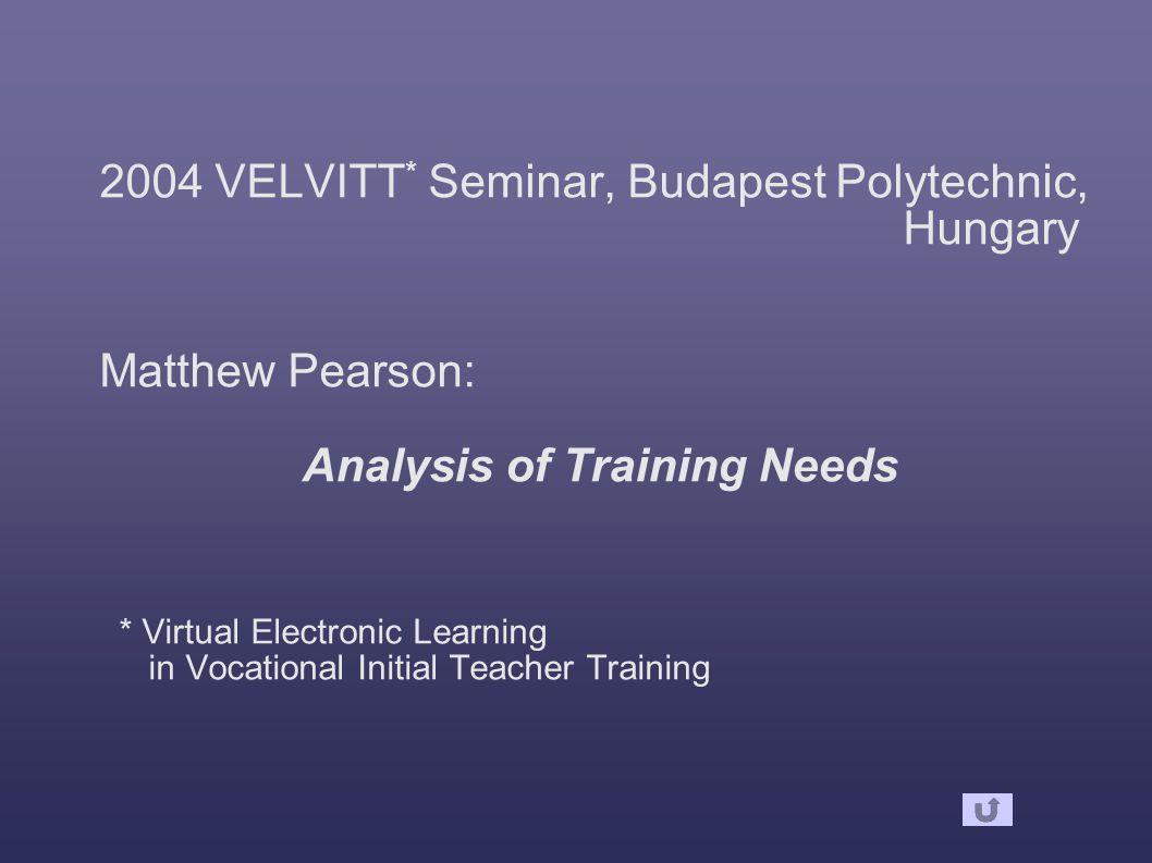 2004 VELVITT * Seminar, Budapest Polytechnic, Hungary Matthew Pearson: Analysis of Training Needs * Virtual Electronic Learning in Vocational Initial Teacher Training