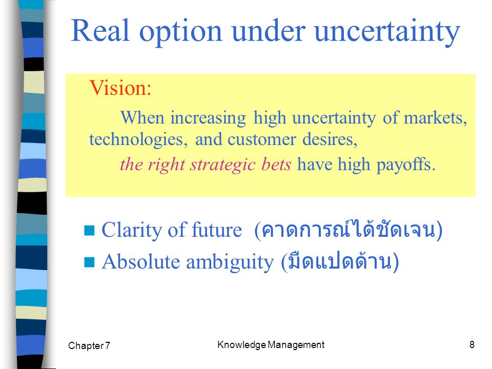 Chapter 7 Knowledge Management8 Clarity of future ( คาดการณ์ได้ชัดเจน ) Absolute ambiguity ( มืดแปดด้าน ) Real option under uncertainty Vision: When increasing high uncertainty of markets, technologies, and customer desires, the right strategic bets have high payoffs.