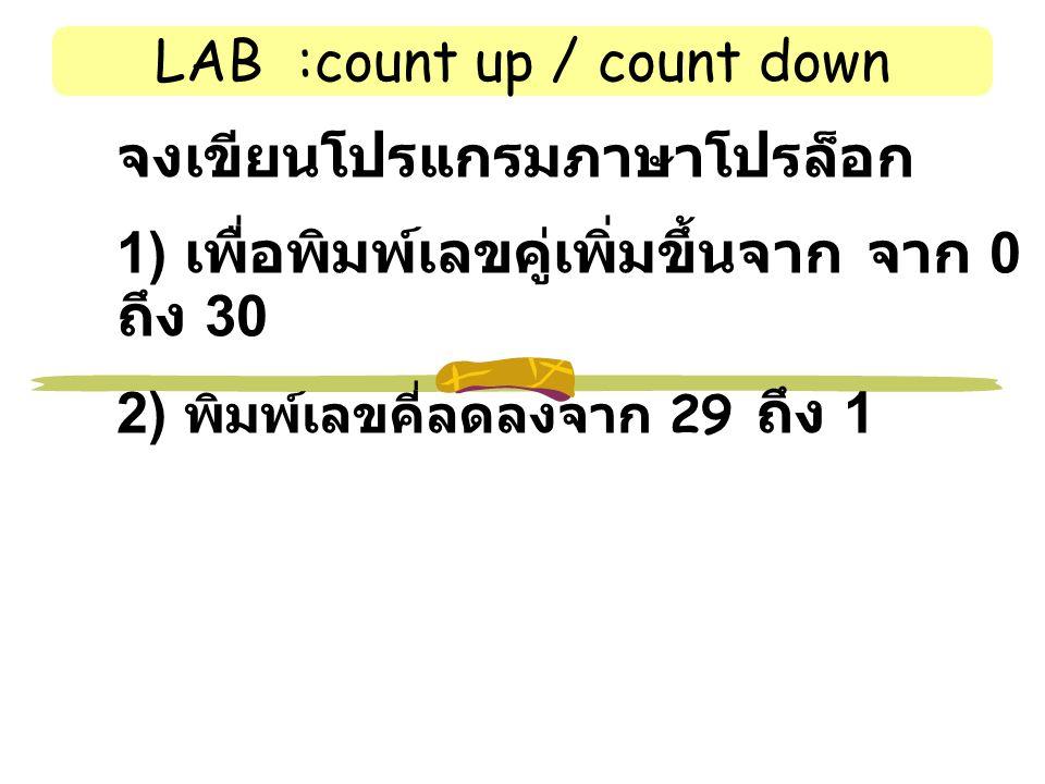 LAB :count up / count down จงเขียนโปรแกรมภาษาโปรล็อก 1) เพื่อพิมพ์เลขคู่เพิ่มขึ้นจาก จาก 0 ถึง 30 2) พิมพ์เลขคี่ลดลงจาก 29 ถึง 1