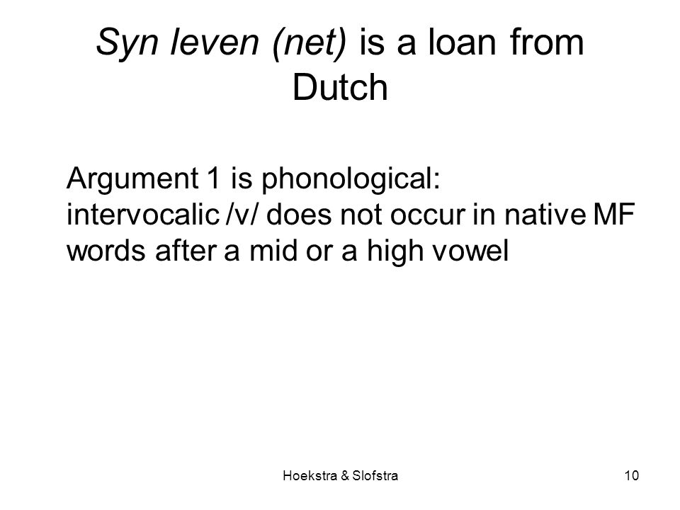 Hoekstra & Slofstra10 Syn leven (net) is a loan from Dutch Argument 1 is phonological: intervocalic /v/ does not occur in native MF words after a mid