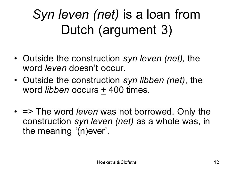 Hoekstra & Slofstra12 Syn leven (net) is a loan from Dutch (argument 3) Outside the construction syn leven (net), the word leven doesn't occur.