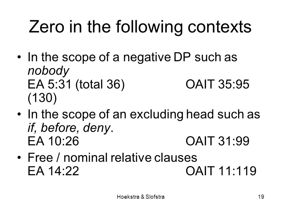 Hoekstra & Slofstra19 Zero in the following contexts In the scope of a negative DP such as nobody EA 5:31 (total 36) OAIT 35:95 (130) In the scope of an excluding head such as if, before, deny.