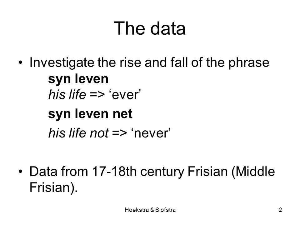 Hoekstra & Slofstra2 The data Investigate the rise and fall of the phrase syn leven his life => 'ever' syn leven net his life not => 'never' Data from 17-18th century Frisian (Middle Frisian).
