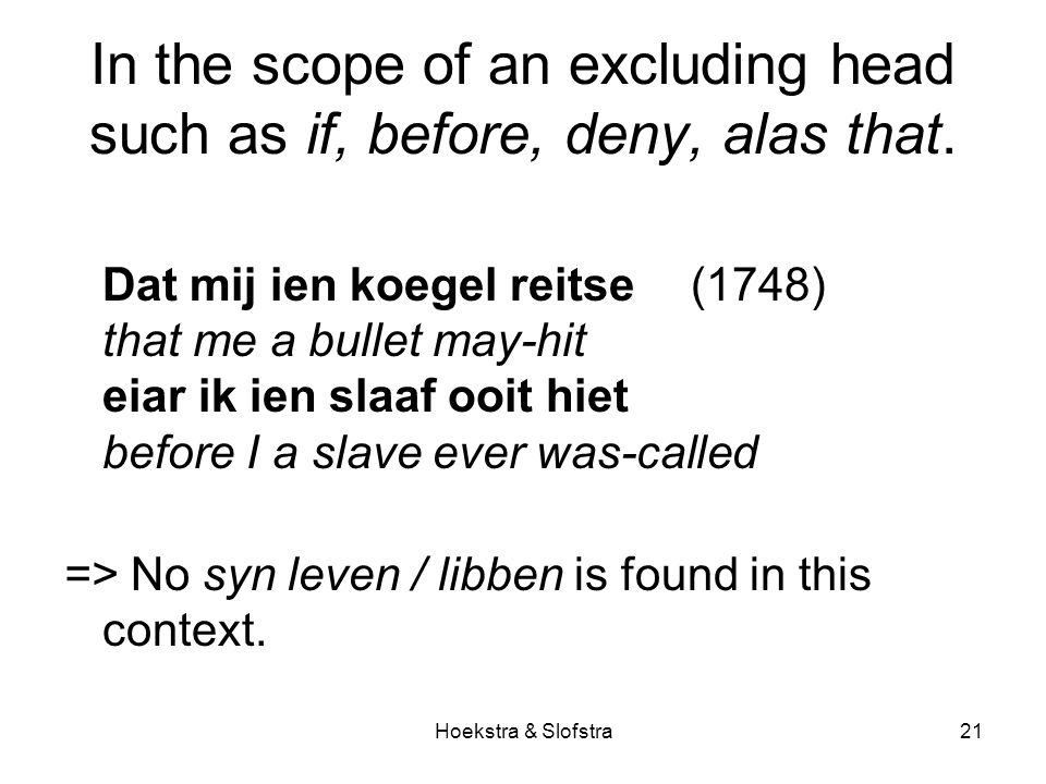 Hoekstra & Slofstra21 In the scope of an excluding head such as if, before, deny, alas that.