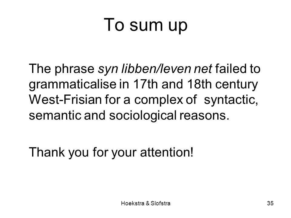 Hoekstra & Slofstra35 To sum up The phrase syn libben/leven net failed to grammaticalise in 17th and 18th century West-Frisian for a complex of syntactic, semantic and sociological reasons.